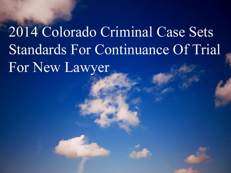2014 Colorado Criminal Case Sets Standards For Continuance Of Trial For New Lawyer.jpg