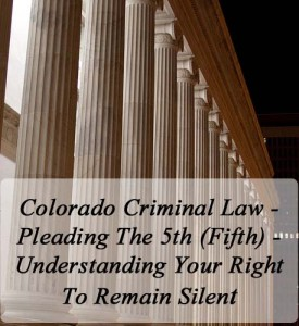 Colorado Criminal Law - Pleading The 5th (Fifth) - Understanding Your Right To Remain Silent