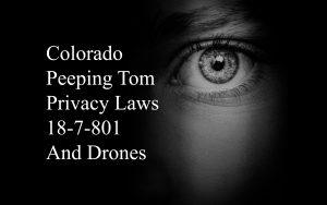 Colorado Peeping Tom Privacy Laws 18-7-801 And Drones - Be Careful Out There