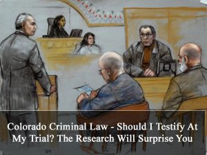 Colorado Criminal Law - Should I Testify At My Trial - The Research Will Surprise You