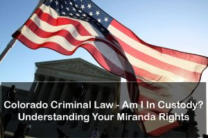 Colorado Criminal Law - Am I In Custody? Understanding Your Miranda Rights