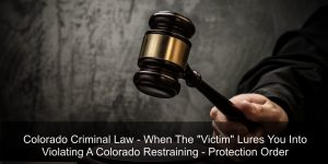 Colorado Criminal Law - When The Victim Lures You Into Violating A Colorado Restraining - Protection Order