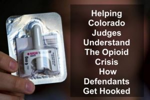 Helping Colorado Judges Understand The Opioid Crisis - How Defendants Get Hooked