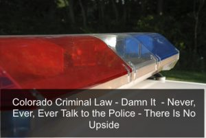 Colorado Criminal Law - Damn It - Never, Ever, Ever Talk to the Police - There Is No Upside.