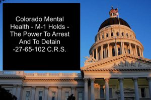 Colorado Mental Health M-1 Holds - The Power To Arrest And To Detain - 27-65-102 C.R.S.