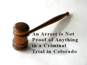 An Arrest is Not Proof of Anything in a Criminal Trial in Colorado