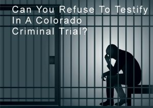 Can You Refuse To Testify In A Colorado Criminal Trial