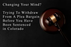 Changing Your Mind? - Trying To Withdraw From A Plea Bargain Before You Have Been Sentenced in Colorado