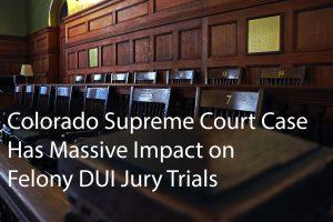 Colorado Supreme Court Case Has Massive Impact Felony DUI Jury Trials