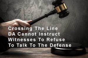 Crossing The Line - DA Cannot Instruct Witnesses To Refuse To Talk To The Defense