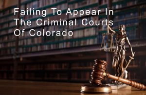 Failing to Appear In Colorado Criminal Courts