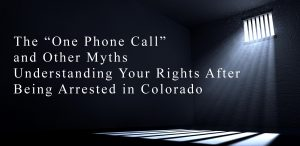 "The ""One Phone Call"" and Other Myths - Understanding Your Rights After Being Arrested in Colorado"