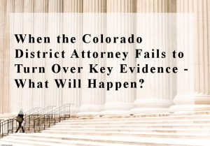 When the Colorado District Attorney Fails to Turn Over Key Evidence - What Will Happen?
