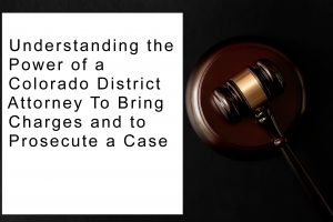 Understanding the Power of a Colorado District Attorney To Bring Charges and to Prosecute a Case