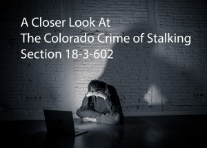 A Close Look At The Colorado Crime of Stalking - 18-3-602