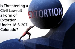 Is Threatening a Civil Lawsuit a Form of Extortion Under 18-3-207 - Colorado?