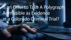 Is an Offer to Take A Polygraph Admissible as Evidence at a Colorado Criminal Trial?