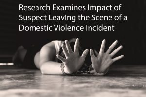Research Examines Impact of Suspect Leaving the Scene of a Domestic Violence Incident