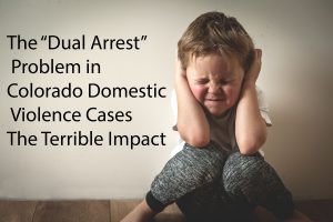 "The ""Dual Arrest"" Problem in Colorado Domestic Violence Cases - the Terrible Impact"
