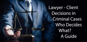 Lawyer - Client Decisions in Criminal Cases -Who Decides What? - A Guide