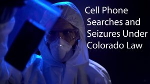 Cell Phone Searches and Seizures Under Colorado Law
