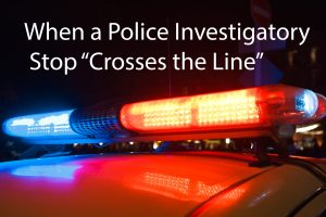 When a Police Investigatory Stop Crosses the Line