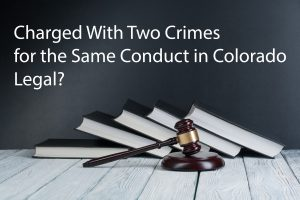 Charged-With-Two-Crimes-for-the-Same-Conduct-in-Colorado-Legal-300x200