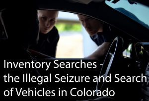Inventory Searches - the Illegal Seizure and Search of Vehicles in Colorado