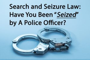 Search and Seizure Law Have You Been Seized by A Police Officer