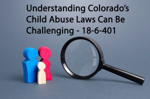 Understanding Colorado's Child Abuse Laws Can Be Challenging- 18-6-401