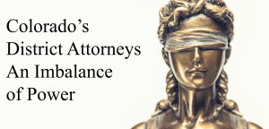 Colorado's District Attorneys - An Imbalance of Power