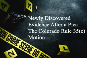 Newly Discovered Evidence After a Plea - Colorado Rule 35(c) Motion