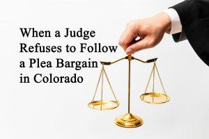 When a Judge Refuses to Follow a Plea Bargain in Colorado