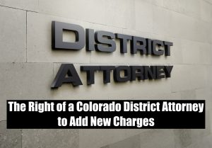 The Right of a Colorado District Attorney to Add New Charges